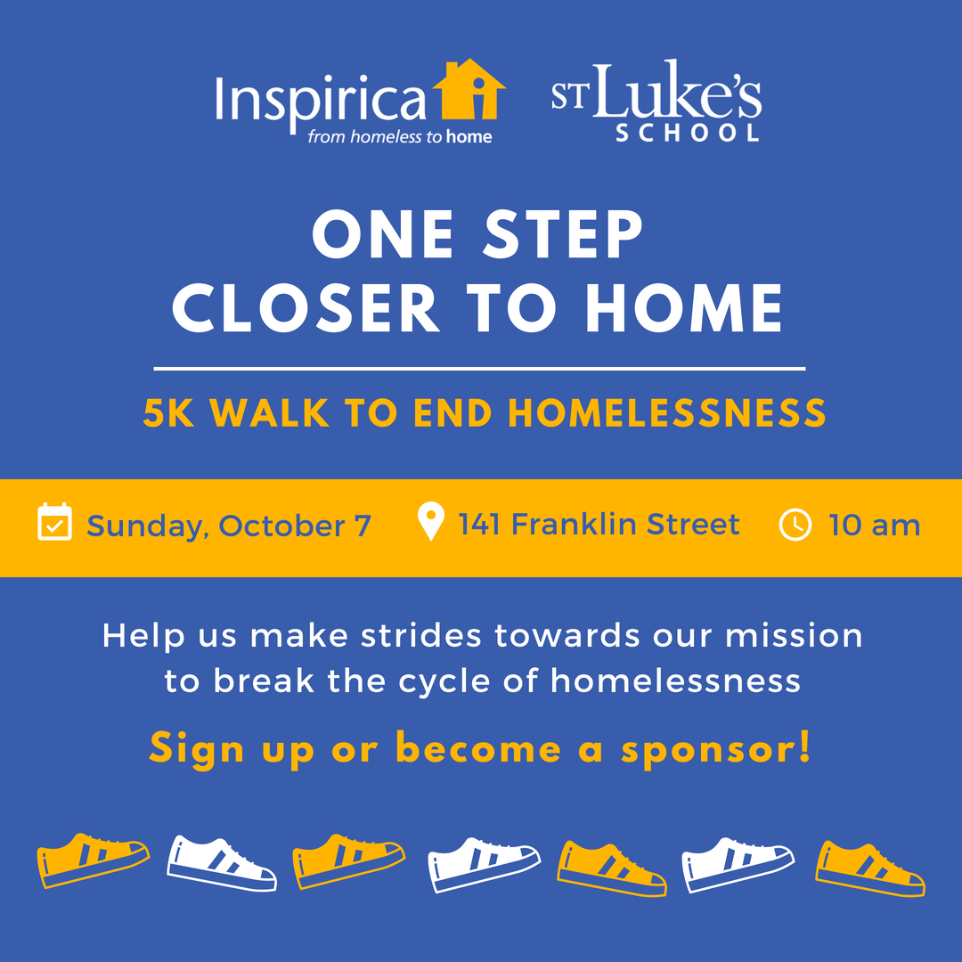 Join us for the 6th Annual One Step Closer to Home Walk-A-Thon on Sunday, October 7 and support Inspirica's work to help deserving individuals move  from homeless to  home.  Organized by Inspirica and St. Luke's School, this 5K welcomes people of all ages to join in a walk through downtown Stamford to help end homelessness.   WHEN:  Sunday, October 7   WHERE:  141 Franklin Street (begins and ends at the same location)   TIME:  Sign-In, 9am; Welcome and Walk Begins, 10am    To register, please click here.