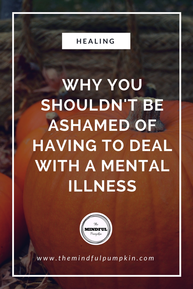 Why you shouldn't be ashamed of having to deal with a mental illness