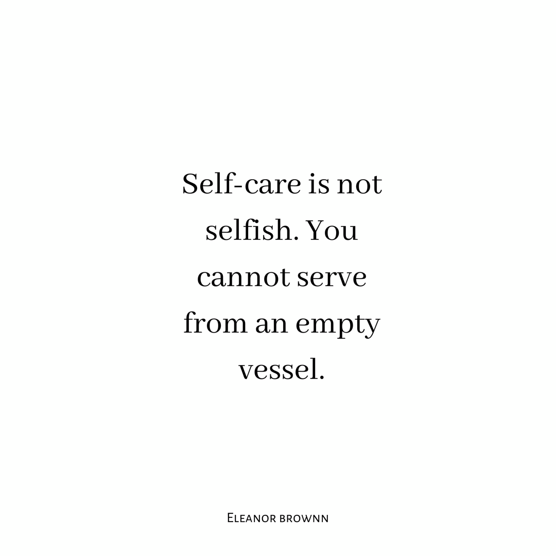 Self-care is not selfish. You cannot serve from an empty vessel. Eleanor Brownn