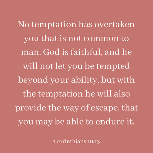 No temptation has overtaken you that is not common to man. God is faithful and he will not let you be tempted beyond your ability but with the temptation he will also provide the way of escape that you may be able to endure it. 2.PNG