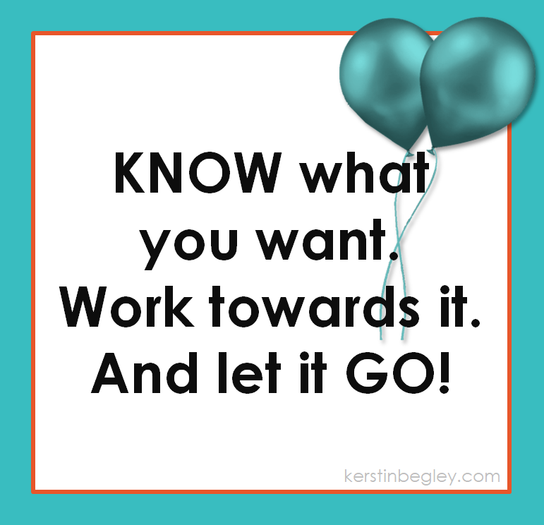 Know what you want. Work towards it. And let it go. v3.PNG