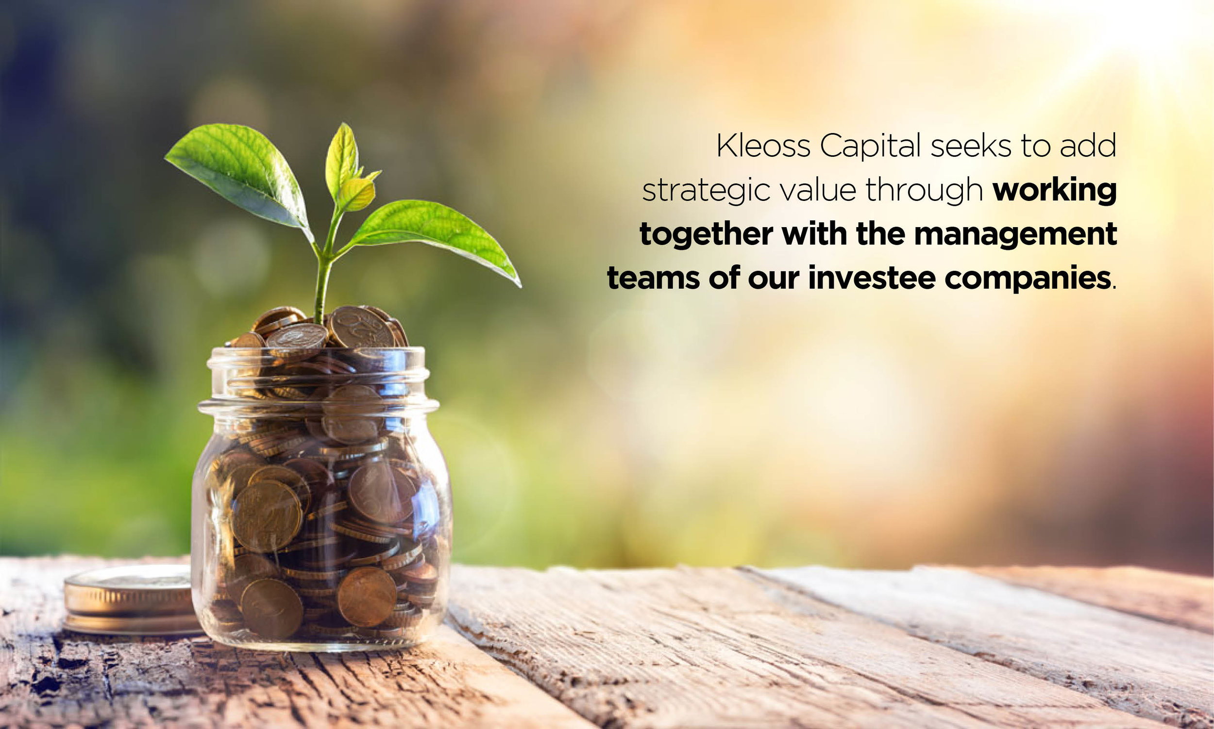 Kleoss Capital seeks to add value through working together with the management teams of our investee companies.