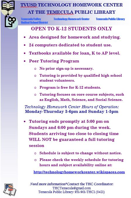 TVUSD Technology Homework Center at the Temecula Public Library - - TVUSD Technology Homework Center at the Temecula Public Library - Tutoring is provided by qualified High School student volunteers and is free for K-12 students. No prior sign-up is necessary. Please bring your homework, books and writing utensils with you. Click below for the current schedule.For more information - Email THCTemecula@gmail.com or call (951) 901-8421http://technologyhomeworkcenter.wikispaces.com/Tutoring+Schedule