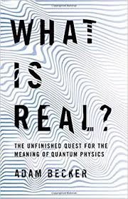 What Is Real?- The Unfinished Quest for the Meaning of Quantum Physics by Adam Becker.jpeg