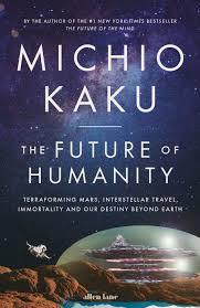 The Future of Humanity- Terraforming Mars, Interstellar Travel, Immortality, and Our Destiny Beyond Earth .jpeg