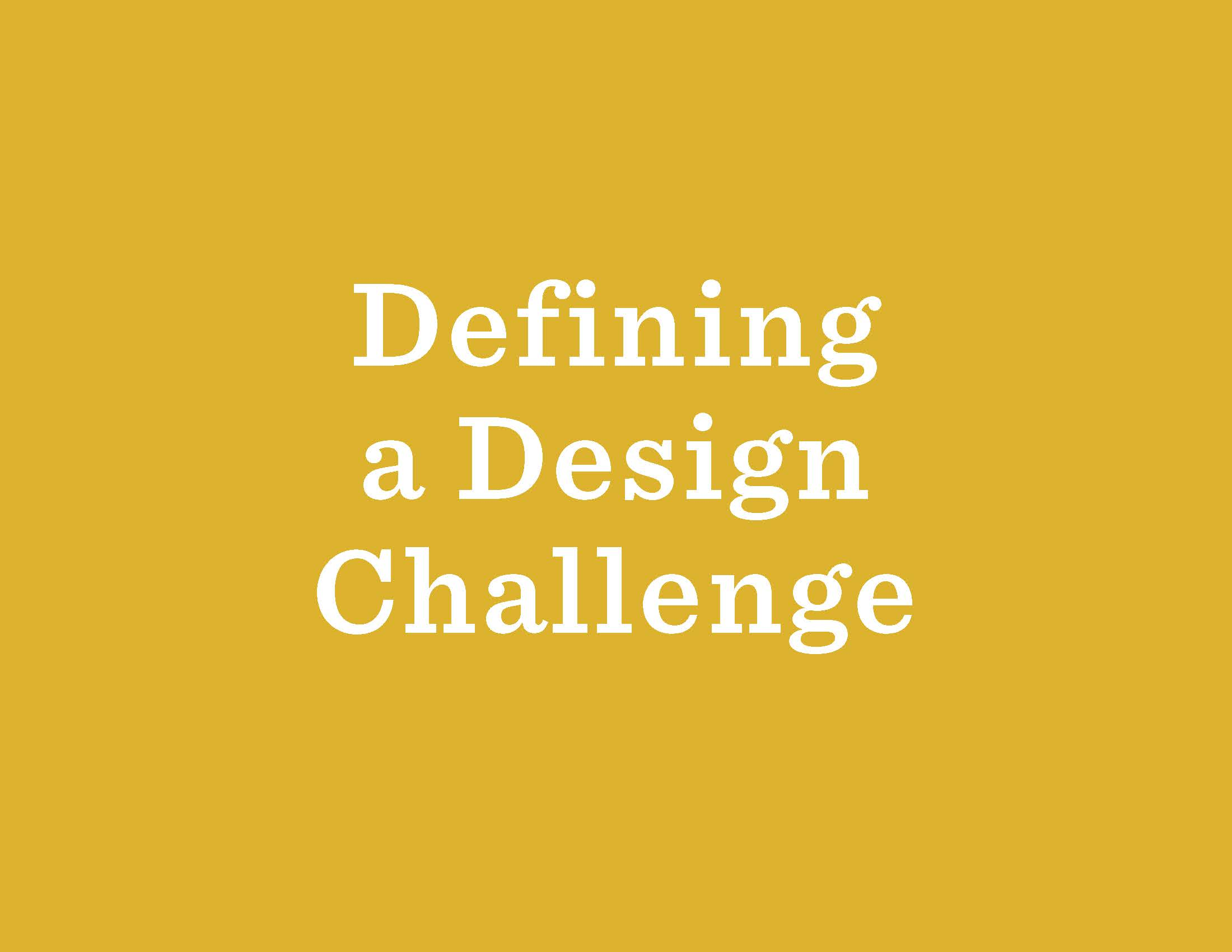 The process of defining your design project can be the most challenging step. In addition to our Activities workbook, the  Design Kit  has some helpful advice.