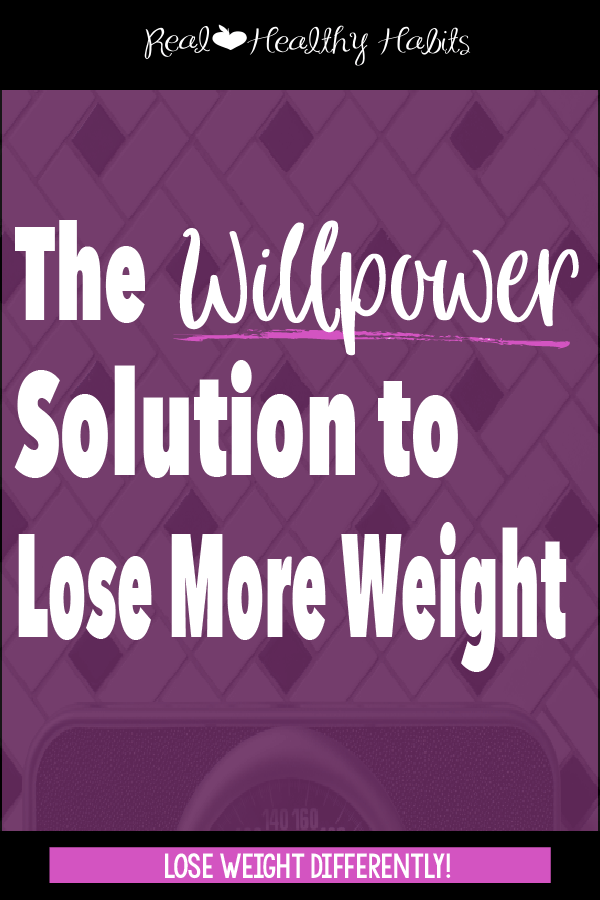 To lose weight, learn when to use willpower and how to get more | The Willpower Solution | realhealthyhabits.com