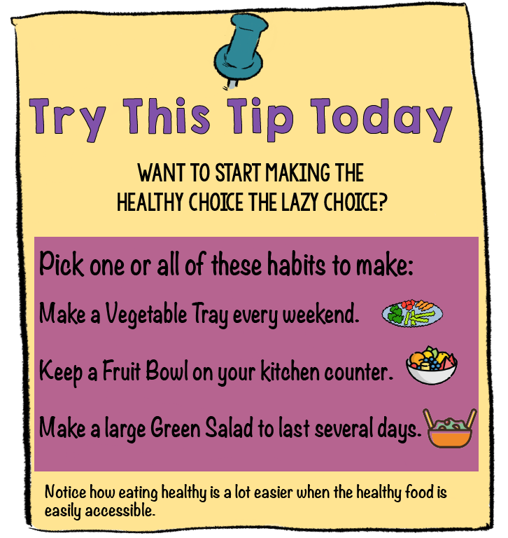 Ideas to make Healthy foods the lazy Choice. Make a vegetable tray, put a fruit bowl on the counter, or make a large green salad. Willpower is a limited resource, so try not to use it. Instead, set up your environment so that healthy foods are super easy to come by. | Make the Healthy Choice the Lazy Choice | www.realhealthyhabits.com