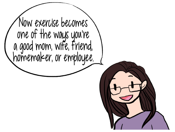 Now exercise becomes one of the ways you're a good mom, wife, friend, homemaker, or employee.