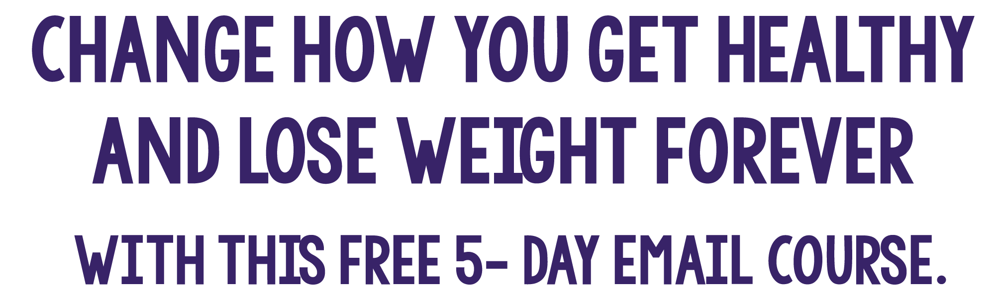 CHANGE HOW YOU GET HEALTHY AND LOSE WEIGHT FOREVER WITH THIS 5 DAY EMAIL COURSE