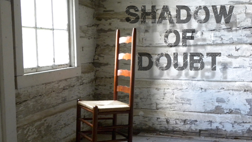 Shadow of Doubt - No one is immune to doubt. The doubt we experience can come when life doesn't meet our expectations or from fatigue following our greatest success. Doubt can leave us feeling alone, depressed and hopeless. God pierces the darkness so that we can move out of the shadow and into the light.
