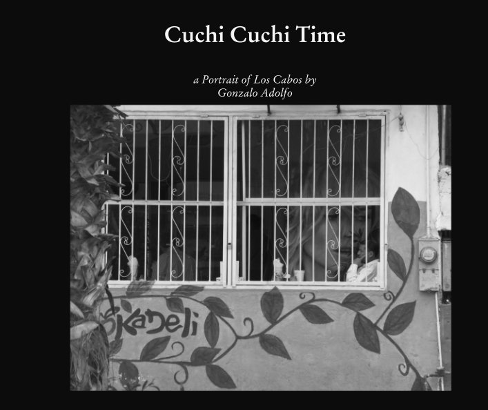 Cuchi Cuchi Time: a Portrait of Los Cabos. Published by Detached Books in July 2017. Click on image to browse or purchase.