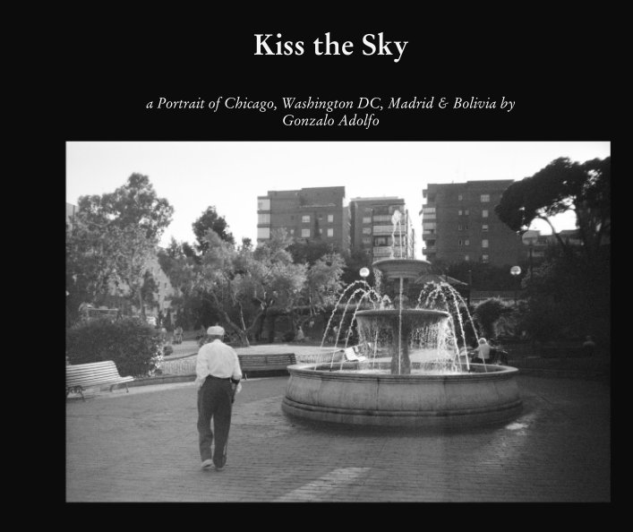 Kiss the Sky: a Portrait of Chicago, Washington DC, Madrid & Bolivia. Published by Detached Books in November 2016. Click on image to    browse or  purchase.
