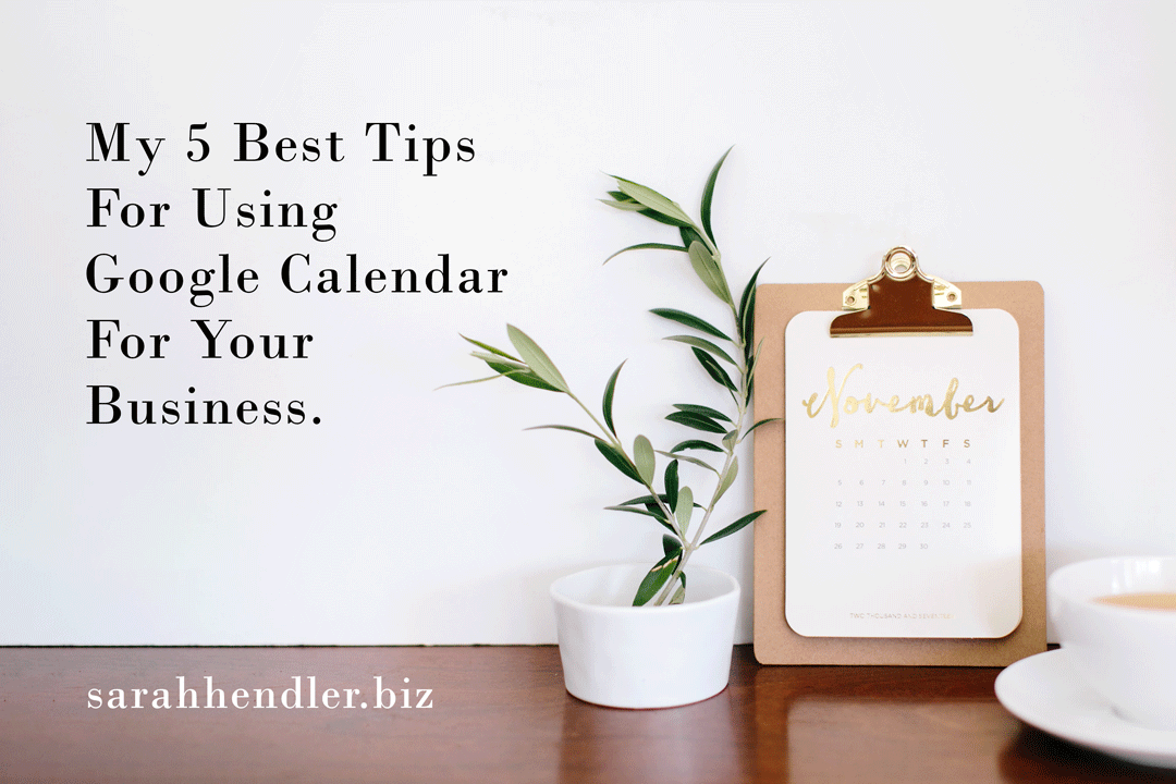 my 5 best tips for using google calendar for your business