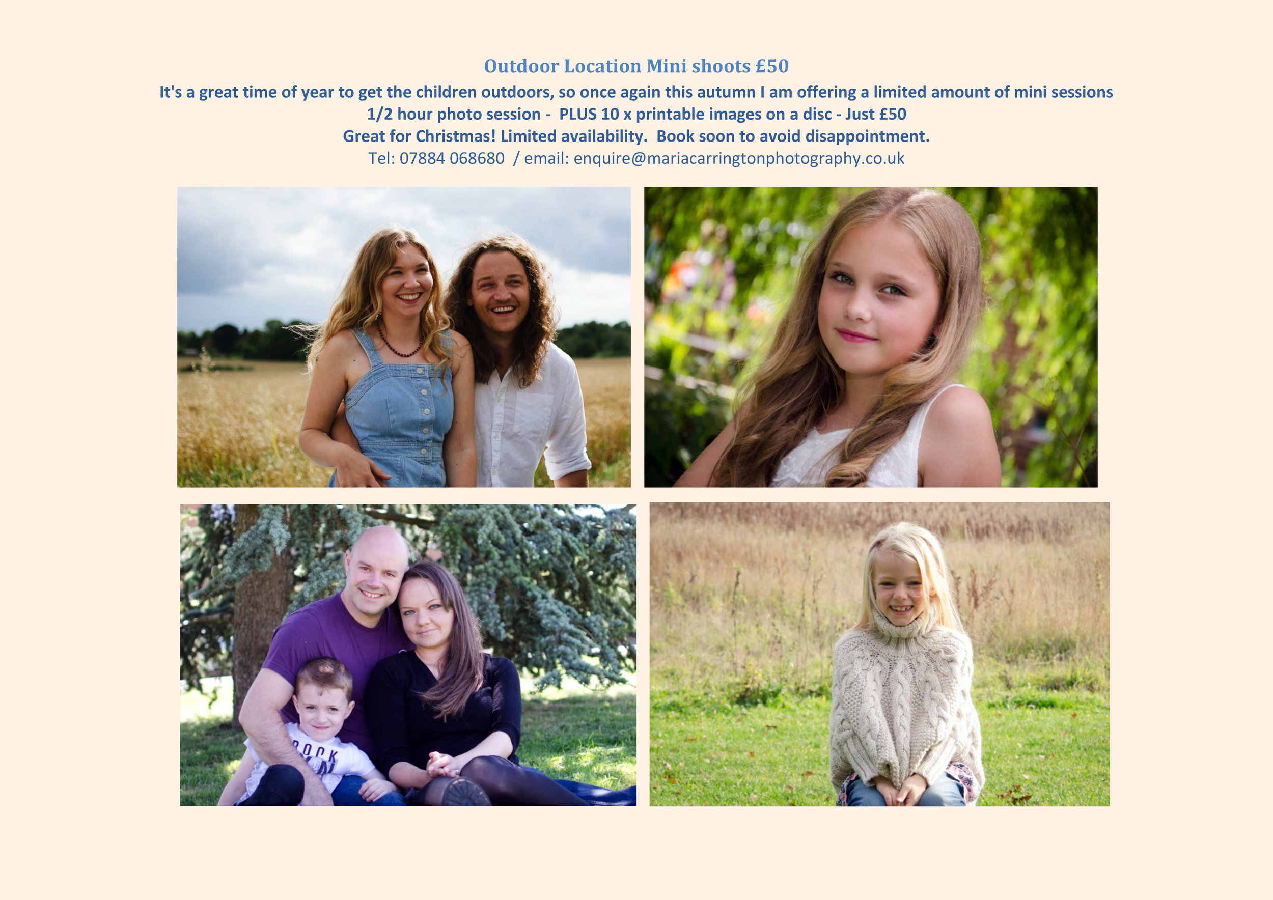 Autumn Special Offer - Outdoor Location Mini shoots £50    It's a great time of year to get the children outdoors, so once again this autumn I am offering a limited amount of mini sessions    1/2 hour photo session - PLUS 10 x printable images on a disc - Just £50    Great for Christmas! Limited availability. Book soon to avoid disappointment.    Tel: 07884 068680 / email: enquire@mariacarringtonphotography.co. uk