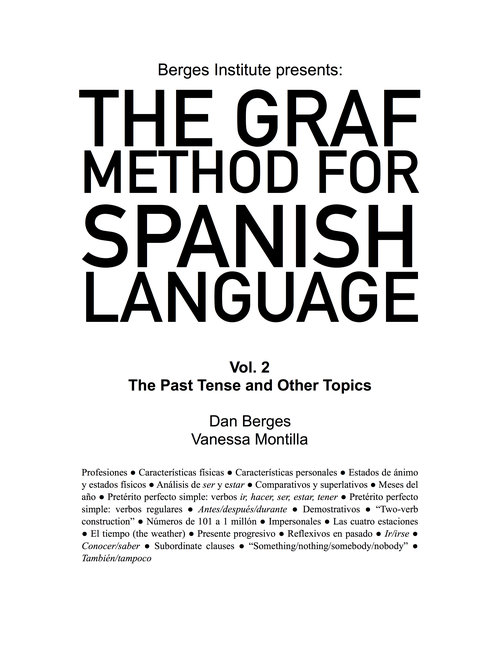 The Graf Method for Spanish Language, Vol 2: The Past Tense and Other Topics - If you are already familiar with the present tense, can introduce yourself, talk a little bit about yourself, ask other people about themselves, and you know some basic vocabulary (family, parts of the body, and some everyday objects), this book is for you. In this volume, you will work on the past tense (it's called Pretérito Perfecto). You will improve your descriptive vocabulary as you learn how to tell stories of what you or other people did in the past.