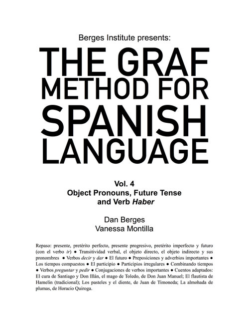The Graf Method for Spanish Language, Vol 4: Object Pronouns, Future Tense and Verb Haber - If you are comfortable using Pretérito Perfecto and Pretérito Imperfecto tenses, you should purchase this book. In this volume, you will work deeply on direct object and indirect object pronouns as you expand your vocabulary, review the past tenses, and work on the future tense. You will also learn the compound tenses, read stories, and write challenging assignments.