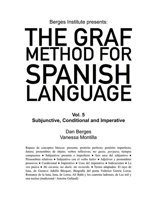 The Graf Method for Spanish Language, Vol 5: Subjunctive, Conditional and Imperative - If you are confident speaking in the past, present and future tenses and have a wide vocabulary, this book is for you. In this volume, you will work hard on the subjunctive mood, the conditional structure, and the commands. You will learn how to approach complex sentences and you will be reading and writing at a relatively high complexity level.