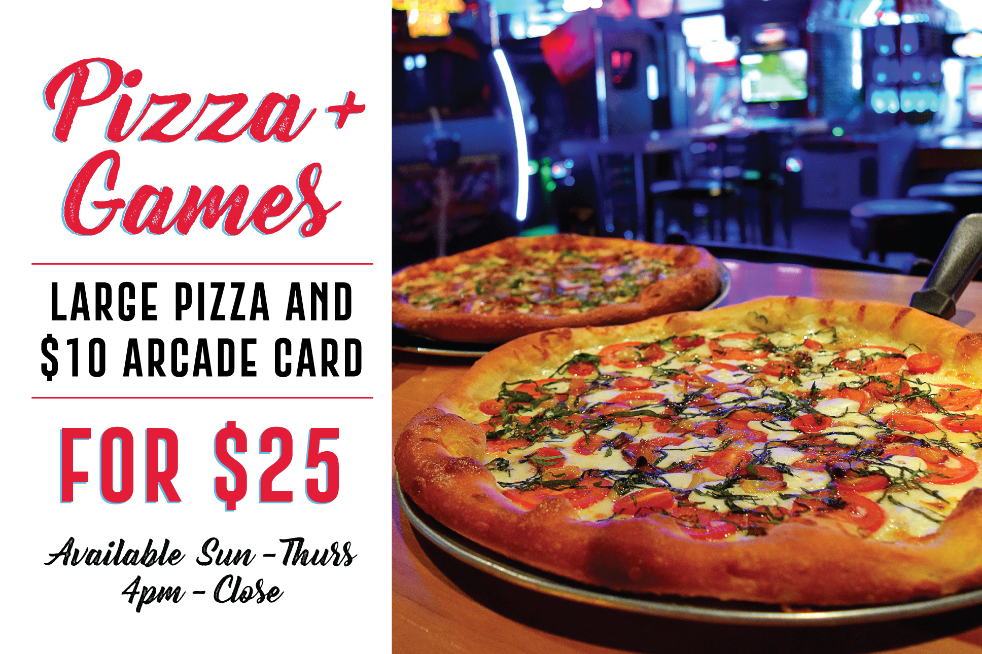 PIZZA + GAMES DEAL - From Sunday to Thursday come in between 4pm-close and get a pizza and a $10 gift card for only $25!