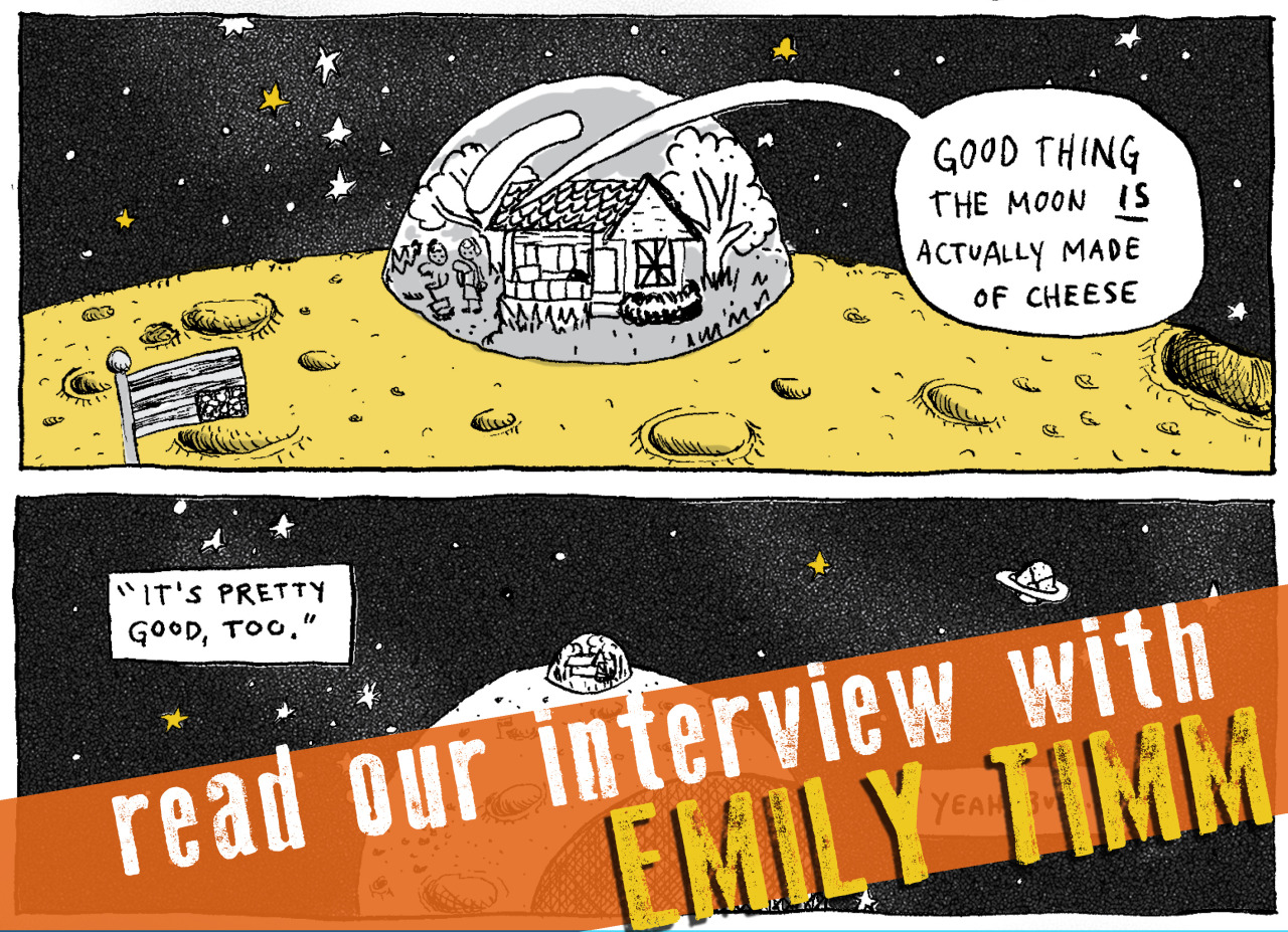 SILVER SPROCKET   Interview with Emily Timm  Of all the contributions to   As You Were: Living Situations  ,  Emily Timm 's stands out as one of the quirkiest, most straight-up fun ones; if you haven't yet read it, let's just say it involves a punk house on the moon and leave it at that.    We spoke with Timm, who is busy juggling playing in bands, making art, working part time, volunteering, and so much more to find out how she stays motivated, why she's interested in Florida, and what we can expect from her in 2016. Keep reading to find out.    Interview by  Natalye  for  Silver Sprocket     Tell us about yourself.    The good stuff: I live in Bloomington, Indiana, where rent is cheap and I can work part time and still have hours in the week left for what I love—that is, whatever creative project I'm currently working on. Recent past projects include finishing the first chapter of  The Count of Florida , recording some new Ghost Mice songs, block printing Yule cards, painting murals on the walls of the new (kind of secret!) DIY venue in town… oh, and I sang in an X cover band on Halloween, which was super fun!  I also volunteer at the  Midwest Pages to Prisoners Project  and organize bi-monthly drawing clubs. If I'm not doing any of that stuff, I'm probably playing guitar in my room or cooking yummy vegan food with my partner, Nick.   How did you get involved in   AYW  ?    The first time I was handed a copy of  AYW  I drank it in, finished it, started hastily googling artists from it that I liked, and searching for the next release!  AYW  is everything I'm looking for in a small-format comic—it was contemporary, it was punk, it had a bunch of different contributors, and it was packaged beautifully. So as you can imagine, when my friend  Rick V. , who is a past and current contributor, asked if I wanted to be a part of it, I jumped at the chance!   How did you first get into drawing / comics / art?    A few years ago, I started making comics because they struck me