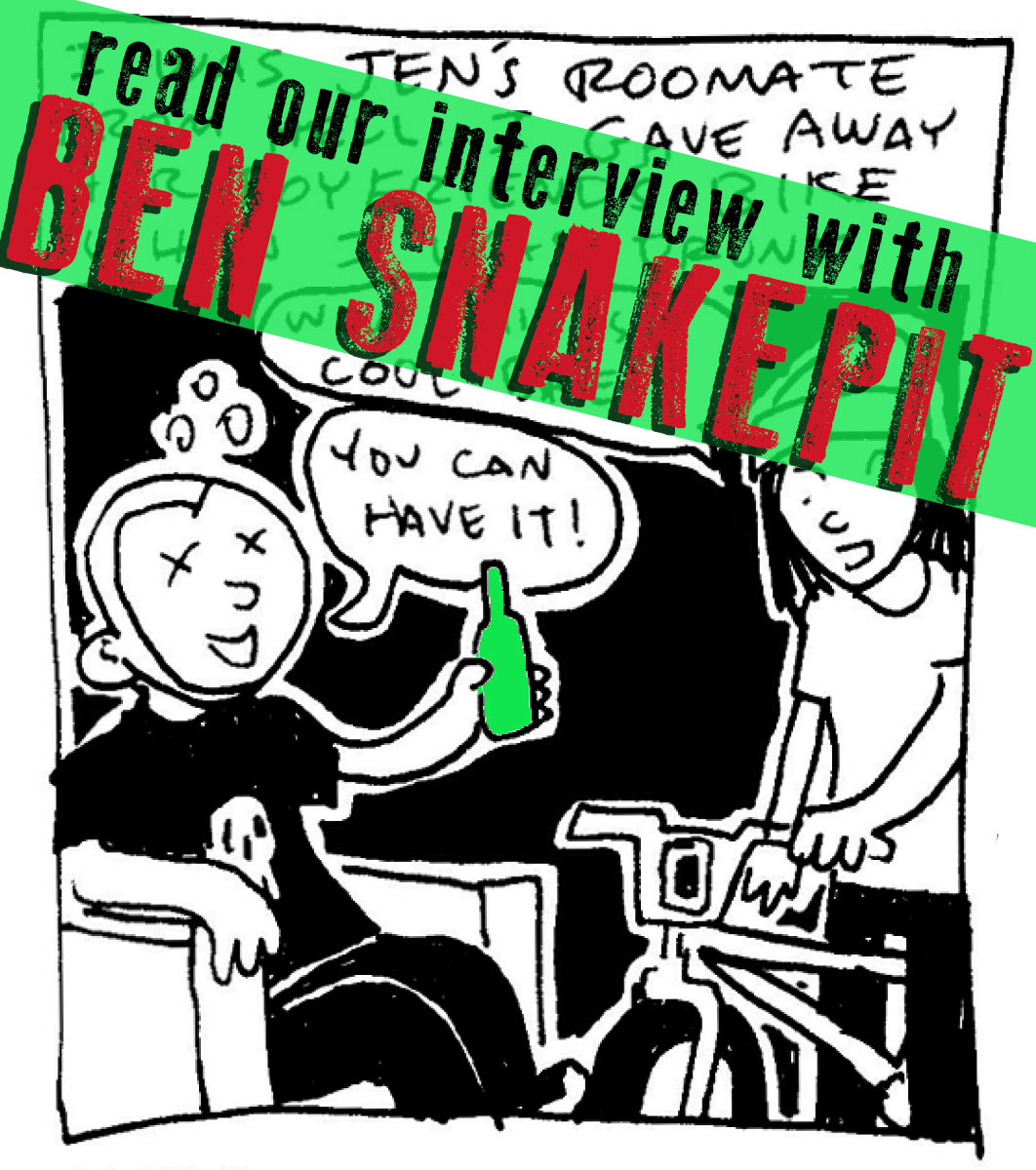 """SILVER SPROCKET Interview with Ben Snakepit    Ben Snakepit has been making daily diary comics for fifteen years, inventing the genre as a punk-comix pioneer without learning how to actually draw. Read on to learn more about the artist behind the madness.    Interview by  Natalye  for  Silver Sprocket      What have you been doing  since we last talked to you ?   I'm still drawing diary comics every day (my newest book will be out in 2016!) and working at my dumbass """"normal"""" job.    If your contribution to  AYW #4  is any indication, you sound like a terrible person to live with. Has that changed? Aside from being the """"roommate from hell,"""" what are some selling points for having you as a roommate? What's your ideal living situation?   My ideal living situation is the one I have now: me and my wife in our dumb little house in the suburbs. I hope I never have to live with another roommate again, I always kinda hated it.   You said in your last interview with us that you make it a point to only do one-page comics. Why is that? What kinds of artistic things would you consider doing that would take you out of your """"comfort zone?"""" What sorts of things are you content never trying?   Much in the way that I enjoy the challenge of fitting my days into three panels each, I like the idea of keeping my other comics constrained within a one-page format. There have been times when I've done two or three pages, but that usually has to be some kind of epic story to justify it. Something I've never been interested in trying is writing/drawing a fictional story. I keeps it real.   Your drawing style has stayed remarkably consistent over the years. Is this on purpose, or do you secretly do epic detailed weird shit on the side that doesn't make it into the journal comics?   Nah, I'm just a crappy artist and always will be. One big reason is that I never use pencils. I always go straight ink on paper, so if I make a mistake I just have to deal with it. I think this contributes to my """"ca"""