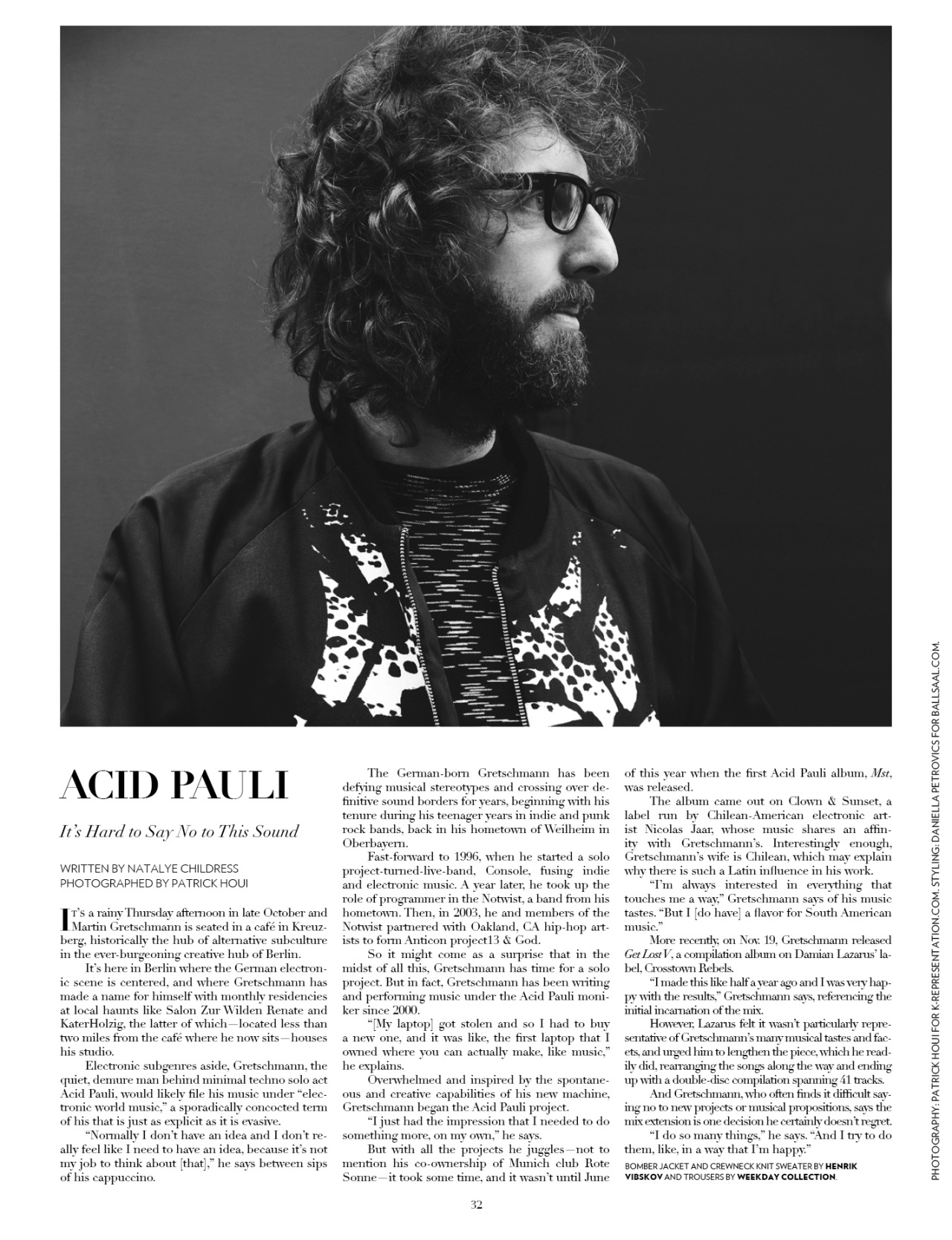"""FLAUNT MAGAZINE   Acid Pauli - It's Hard to Say No to This Sound     It's a rainy Thursday afternoon in late October and Martin Gretschmann is seated in a café in Kreuzberg, historically the center of alternative subculture in the ever-burgeoning creative hub of Berlin.     It's here in Berlin where the German electronic scene is centered, and where Gretschmann has made name for himself with monthly residencies at local haunts like Salon Zur Wilden Renate and KaterHolzig, the latter of which–located less than two miles away from the café where he now sits–houses his studio.     Electronic subgenres aside, Gretschmann, the quiet, demure man behind minimal techno solo act Acid Pauli, would likely file his music under """"electronic world music,"""" a sporadically concocted term of his that is just as explicit as it is evasive.     """"Normally I don't have an idea and I don't really feel like I need to have an idea, because it's not my job to think about [that],"""" he said between sips of his cappuccino.       The German-born Gretschmann has been defying musical stereotypes and crossing over definitive sound borders for years, beginning with his tenure during the teenager years in indie and punk rock bands, back in his hometown of Weilheim in Oberbayern.       Fast-forward to 1996, when he started a solo project-turned-live-band, Console, fusing indie and electronic music. A year later, he took up the role of programmer in the Notwist, a band from his hometown. Then, in 2003, he and members of the Notwist partnered with Oakland, Calif. hip-hop artists to form Anticon project 13 & God.     So it might come as a surprise that in the midst of all this, Gretschmann has time for a solo project. But in fact, Gretschmann has been writing and performing music under the Acid Pauli moniker since 2000.     """"[My laptop] got stolen and so I had to buy a new one, and it was like, the first laptop that I owned where you can actually make, like music,"""" he explained.     Overwhelmed and inspired"""