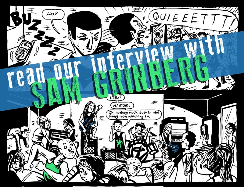 """SILVER SPROCKET Interview with Sam Grinberg    Even though   As You Were  contributor  Sam Grinberg really likes ska music, we still think he's a cool dude. Read on to discover more, including all about his first animated short film, his work on  The Simpsons , and how drawing superheroes made him want to be an artist.    Interview by  Natalye for  Silver Sprocket     Tell us about yourself. How did you get involved in  AYW?    I discovered  As You Were two years ago when I moved to LA and attended  LA Zine Fest for the first time. I bought a copy, LOVED it, and got in touch with  Mitch Clem . I showed him my stuff and then was lucky enough to later contribute to  AYW #4 !  Right now I'm working in production at  The Simpsons . I also make comics and stickers and table at as many comic/zine shows in the LA and NYC area as I can! I also love show flyers; I've been doing a lot of those lately.   How did you get into drawing? When did you know that you wanted to get into cartoons/animation?   As long as I can remember I've been drawing. The earliest memory I have of deciding to pursue it as a career was in second grade when our art teacher told the class to """"create your own superhero."""" The superhero I created stuck with me and I then decided that  [I was] going to try to make my own animated show. (Oddly enough, I don't even draw superhero comics at all.) Since I was only a kid at the time and had no idea how to animate, I started creating stapled folded paper comics with my characters. My interest in comics grew out of that, and I later I attended  The School of Visual Arts , where I really got a great education in art and comics from some great cartoonists.   What do you do on  The Simpsons ? How did that all come about?   I interned for about a year which lead to the job! Right now I'm a production assistant on the show, so I'm basically on call to help out with any tasks that come about. I do a little research, reference, work with coordinators to make sure the sho"""