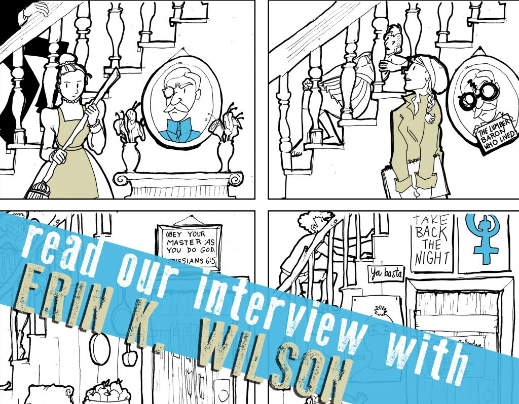 SILVER SPROCKET Interview with Erin K Wilson    The work of  Erin K Wilson is so enthralling not only because of the subjects she draws and the palettes she chooses, but also because of the engaging storytelling and history contained within her art. Read on to find out more about her graphic novel, her involvement with NOCAZ, and why she put down roots in New Orleans.    Interview by  Natalye for  Silver Sprocket     Tell us about yourself. How did you get involved in  AYW ? What other kind of things do you do?   I got involved with  As You Were because I received an invitation based on the recommendation of my dear friend and colleague, Ben Passmore . Ben and I have very different styles, and we write about very different things. But we are both trying very hard, and I think we respect that in each other. I also like to think we find the other quite funny, but in completely different ways. He recommended me to the editors at  AYW , and I was honored to receive an invitation! It was my first anthology submission, and I tried really hard to rise to the standards set by previous issues.   Your work as an artist covers a lot of different ground: what contributed to this kind of diversity?   I would call myself a Jill of all trades. I have wanted to write comics ever since reading   Blankets  when I was 16. But like most artists, I hate everything that I make, and at the exact moment that my dream of writing a graphic novel was born, I also KNEW that it was impossible and that anything I made would be worthless anyways, so I decided to pursue other things.  I got a degree in theater, which eventually made me unhappy. I became obsessed with animation, but realized that pursuing it as a profession would also make me unhappy. I spiraled into depression and became a traveler—ending up in a traveling art collective (the one referenced in my graphic novel  Snowbird ), where I was politically educated and decided to become the white savior and save the world.  All of these thi