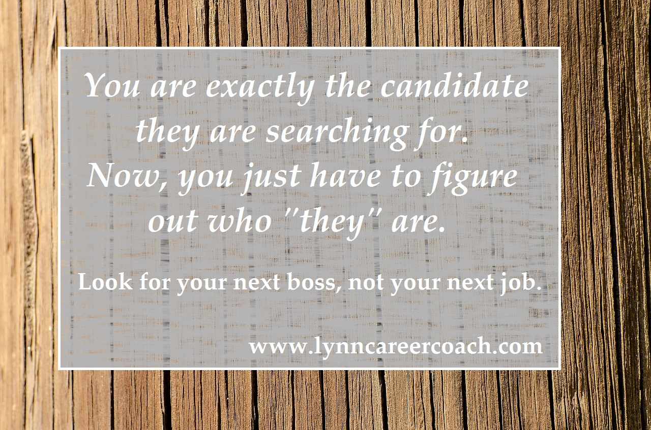 """You are exactly the candidate they are searching for. Now, you just have to figure out who """"they"""" are. Look for your next boss, not your next job. www.lynncareercoach.com @LynnCareerCoach"""