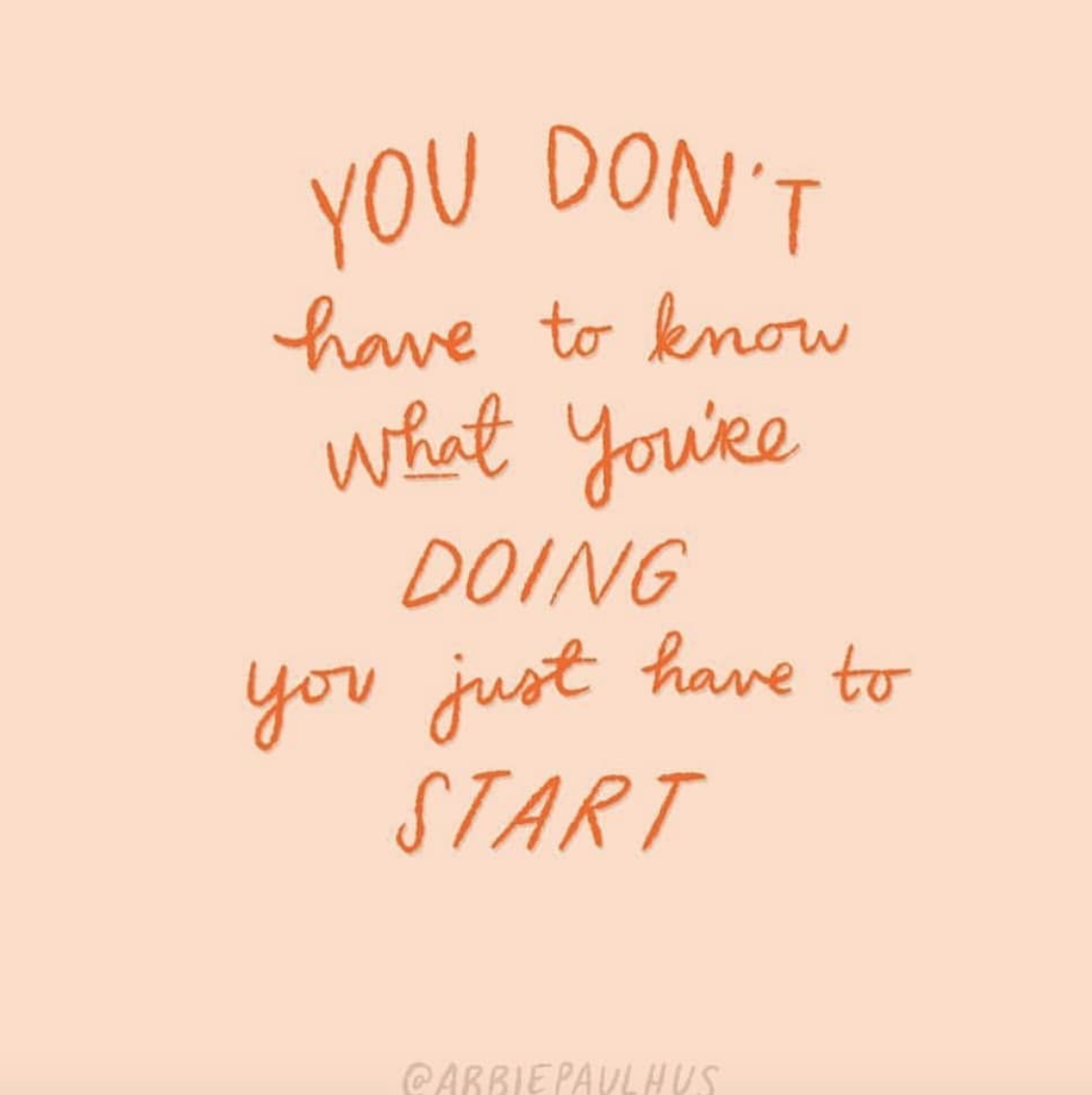 you don't have to know what you're doing, you just have to start quote