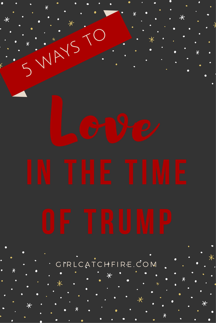 5 Ways to Love in the Time of Trump
