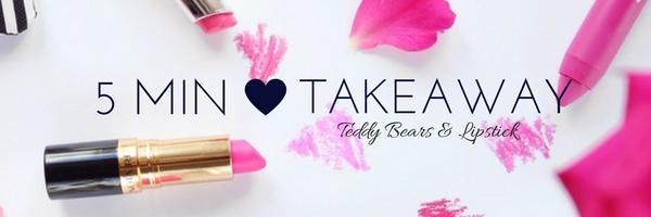 teddy-bears-and-lipstick-five-minute-takeaway.jpg