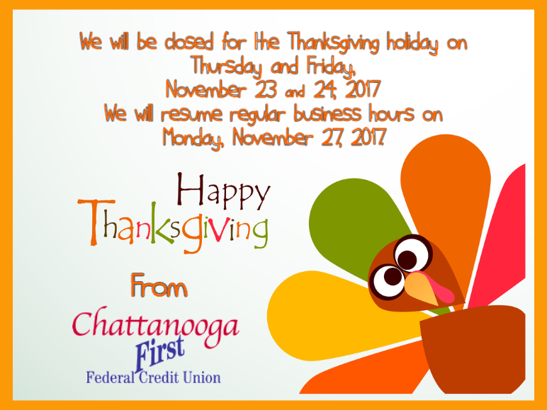 We will be closed for the Thanksgiving holiday on Thursday and Friday, November 23 & 24, 2017. We will resume regular business hours on Monday, November 27, 2017. Happy Thanksgiving from Chattanooga First Federal Credit Union!