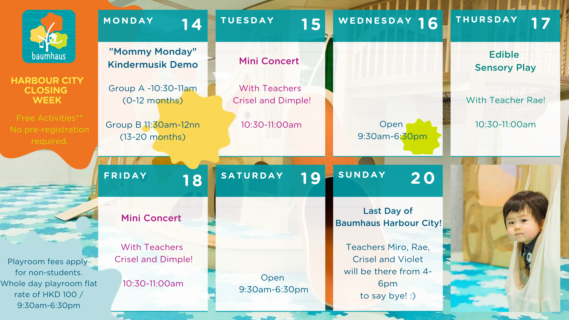 """List of Harbour City Closing Week Activities (14th October to 20th October)  14th Oct (Monday): """"Mommy Monday"""" Kindermusik Demo, Group A (0-12 months) 10:30-11am, Group B (13-20months) 11:30am-12nn  15th Oct (Tuesday) 10:30-11am: Mini Concert  16th Oct (Wednesday) open at 9:30am-6:30pm  17th Oct (Thursday) 10:30-11am: Edible Sensory Play  18th Oct (Friday) 10:30-11am: Mini Concert  19th Oct (Saturday) open at 9:30am-6:30pm  20th Oct (Sunday) 4-6pm: Last Day of Baumhaus Harbour City  Free Activities** No pre-registration required.  Playroom fees apply for non-students. Whole day playroom flat rate of HKD 100/ 9:30am-6:30pm"""