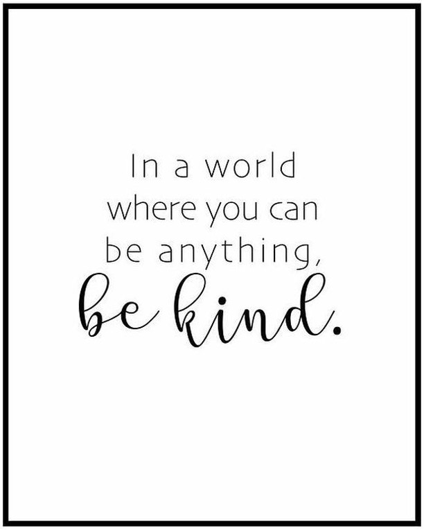 be kind. treat people the way you would want to be treated