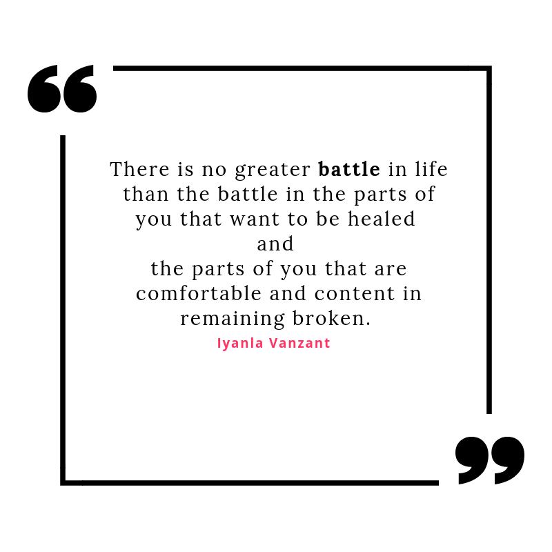 There is no greater battle in life than the battle in the parts of u that want to be healed and the parts of you are comfortable and content remaining broken.-2.png