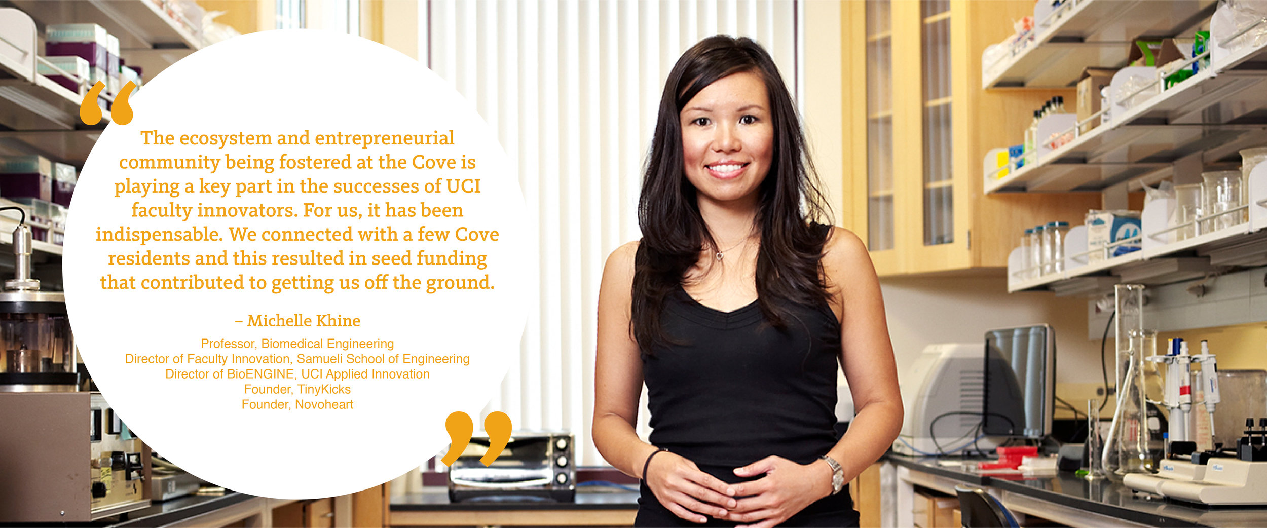 """The ecosystem and entrepreneurial community being fostered at the Cove is playing a key part in the successes of UCI faculty innovators. For us, it has been indispensable. We connected with a few Cove residents and this resulted in seed funding that contributed to getting us off the ground.""– Michelle Khine, Ph.D."