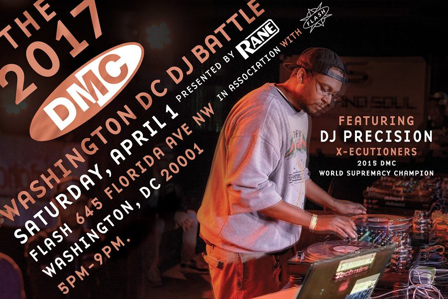 2017 DMC Washington DC DJ Battle presented by Rane in association with Flash  Saturday, April 1st, 2017 Showcase by 2015 DMC World Supremacy Champion: DJ Precision (X-ecutioners) - partyrocking too!  5pm-9pm. All ages.  Flash 645 Florida Ave NW Washington, DC 20001 $10 adv. at  www.flashdc.com.  $15 day of Host: Main Flow!  Judges: DJ Precision, Oz, Madness and more tba