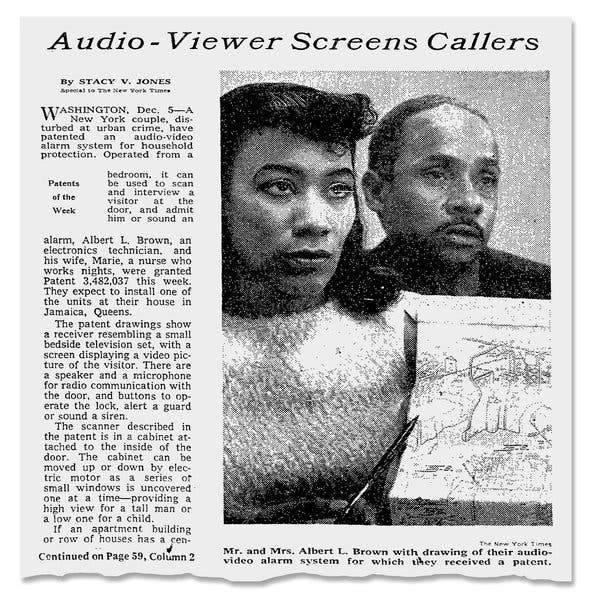 Concerned about rising crime rates in her neighborhood, Van Brittan Brown and her husband invented a home security system. The system used a camera and a microphone that fed to a television in their bedroom and allowed Marie to answer the door remotely. She never made a profit on her system, but did patent it.