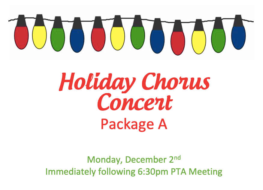 HOLIDAY CHORUS CONCERT PACKAGE A OR B   Reserved seating for (4) and (2) preferred parking spaces at the Holiday Chorus Concert to follow the General PTA Membership Meeting on Monday, December 3rd at 6:30pm. Two separate winners.  DONOR: Administration VALUE: Priceless