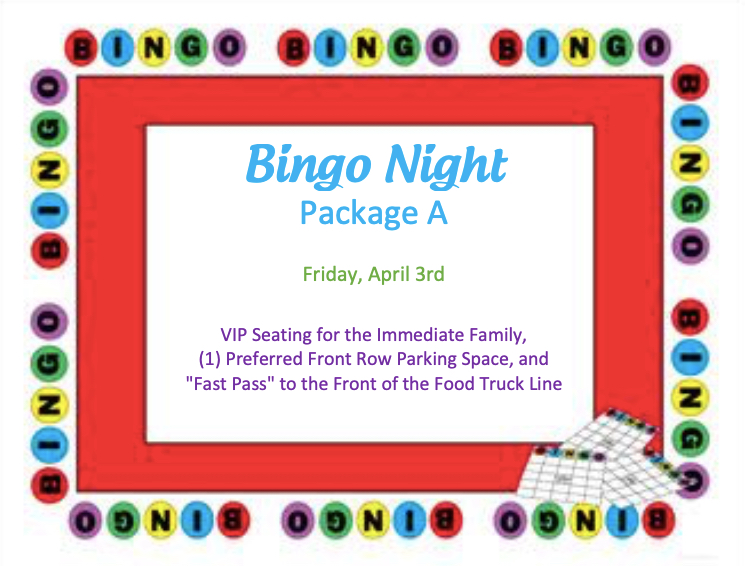 """BINGO NIGHT PACKAGE A, B, C OR D   VIP seating (at a front row table) for the immediate family, (1) preferred front row parking space, and a """"Fast Pass"""" to the front of the food truck line at Bingo on Friday, April 5th. Four separate winners.  DONOR: Administration VALUE: Priceless"""