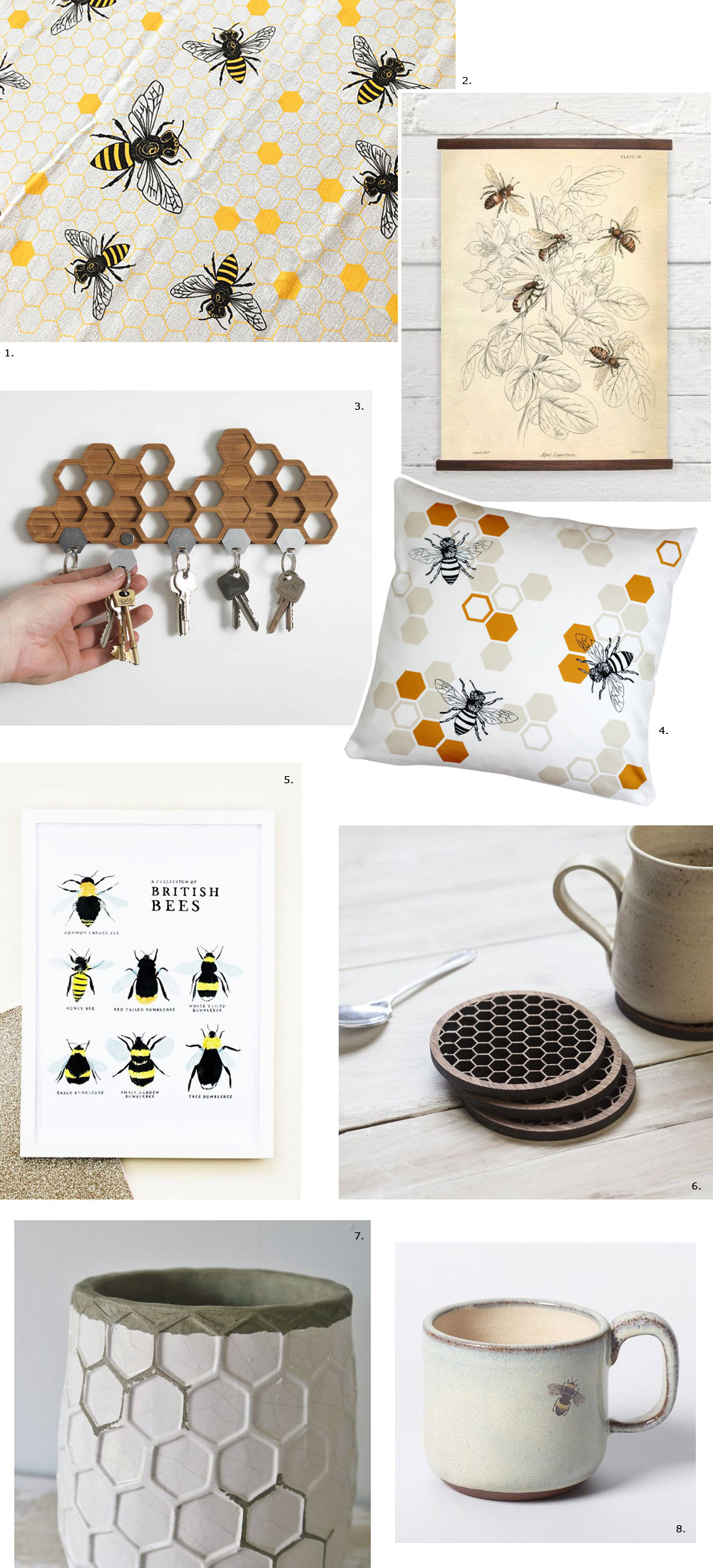 1.  Honey bee tea towel by  Noteworthy Paper Press   2.  Bees canvas poster by  Bygone Press  3. Bamboo honeycomb magnetic key holder by  BU Products  4.  Honey bee cushion by  Natalie Laura Ellen  5.  British bees illustrated digital print by  Annie Dornan Smith  6.  Walnut honeycomb drinks coasters by  Denvers Designs  7. Honeycomb vase by  Nectar and Bumble  8.  Bee mug by  Julia Smith Ceramics