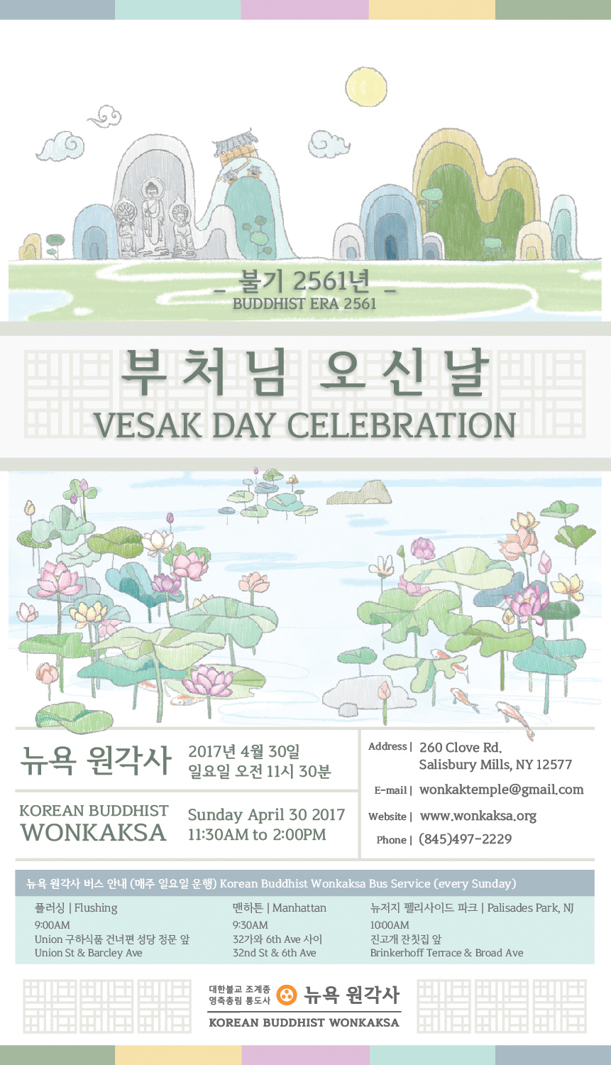 BE2561 VESAK DAY CELEBRATION불기 2561년부처님 오신날 - Sunday, April 30, 2017 at 11:30AMWe are celebrating the biggest ceremony of the year, Vesak Day, or the Buddha's coming. We hope you and your family can join us and share the wisdom, loving kindness, and compassion Buddha conveyed in this world.Date: April 30th, 2017 Sunday 11:30AMPlace: Korean Buddhist Wonkaksa260 Clove Rd Salisbury Mills, NY 12577Phone: (845)497-2229Email: wonkaktemple@gmail.com이 세상에 오시어 참 생명의 의미를 전하시고지혜와 자비로 중생을 제도하신부처님의 탄신일을 함께 나눌 수 있기를 바랍니다.일시: 불기 2561년 4월 30일 일요일 오전 11시 30분장소: 뉴욕 원각사 대법당260 Clove Rd Salisbury Mills,NY 12577연락처: (845)497-2229wonkaktemple@gmail.com