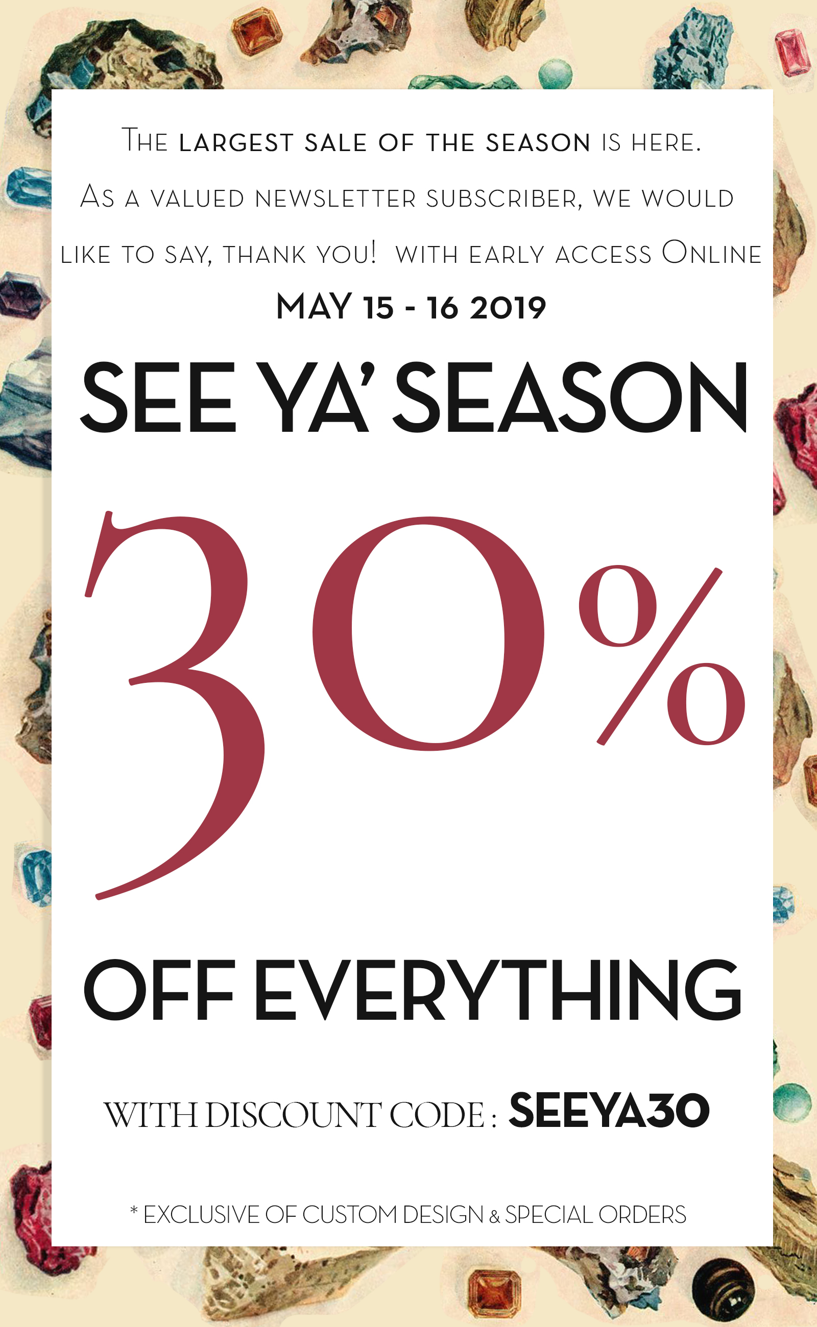 """30% OFF everything online, (excluding custom design and special orders)  use discount code """"SEEYA30"""" in cart to see discount. One use per customer, valid May 15th 12:00 AM through, May 16th 11:59 2019."""