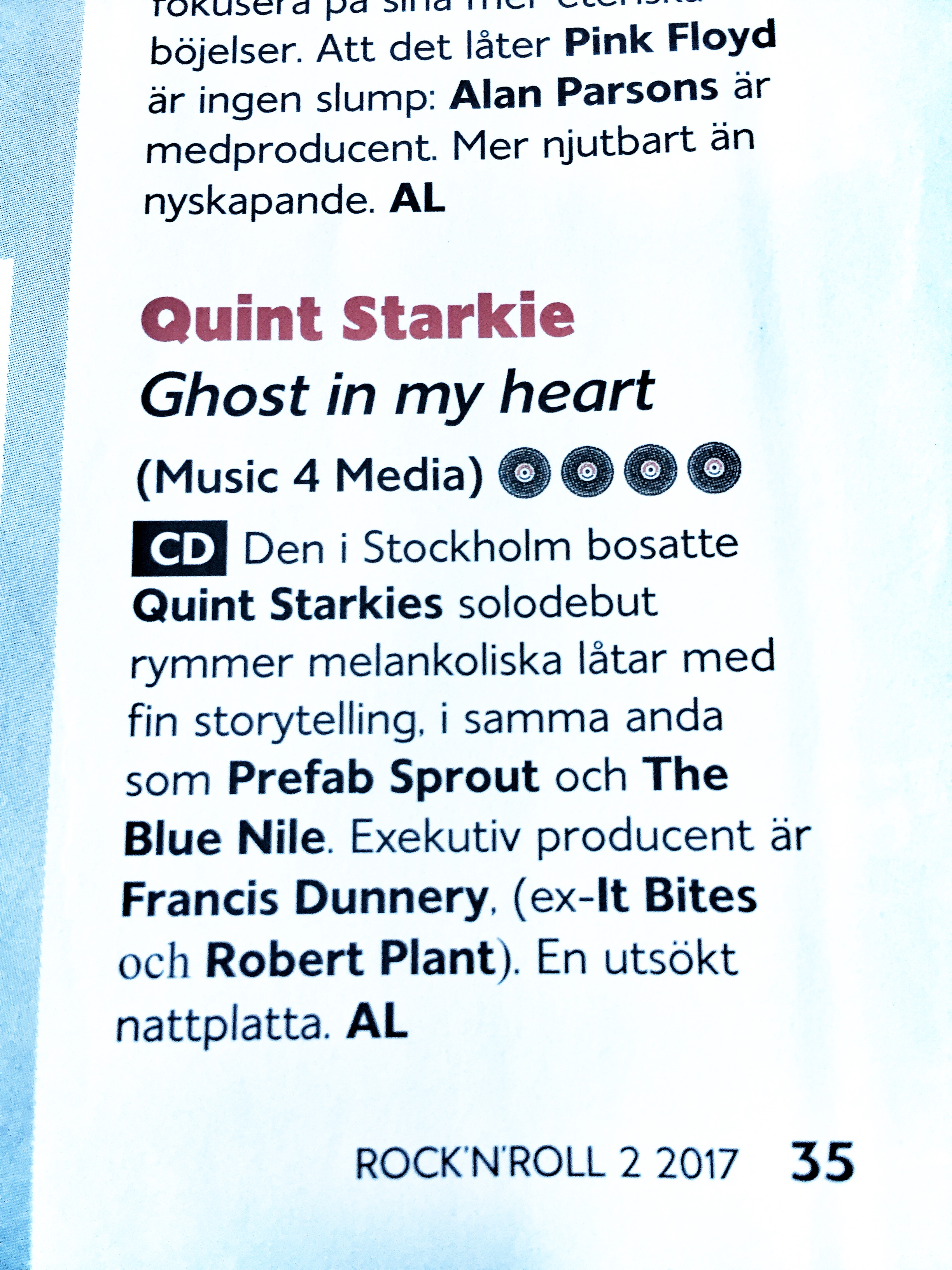 "First review of my album by Anders Lundquist published in Sweden's Rock n Roll magazine....    Translation...  Stockholm based Quint Starkie's solo debut contains melancholy songs with fine storytelling in the same vein as Prefab Sprout and The Blue Nile. Executive Producer is Francis Dunnery (ex-It Bites & Robert Plant) ""A wonderful late night album"""