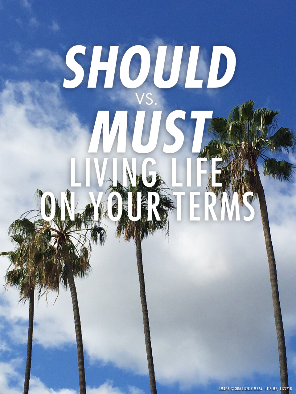 SHOULD vs. MUST—Living Life on Your Terms // It's Me, Lizzy B - Musings on Life, Business, & The Pursuit of Everyday Joy // Personal blog of Lizelly Meza from Lizzy B Loves