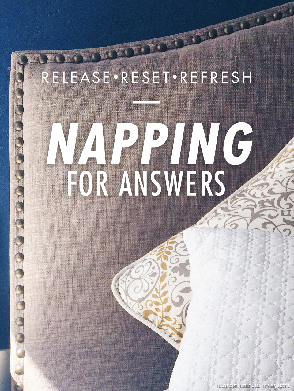 Napping for Answers—Release, Reset, Refresh // It's Me, Lizzy B - Musings on Life, Business, & The Pursuit of Curiosity // Personal blog of Lizelly Meza