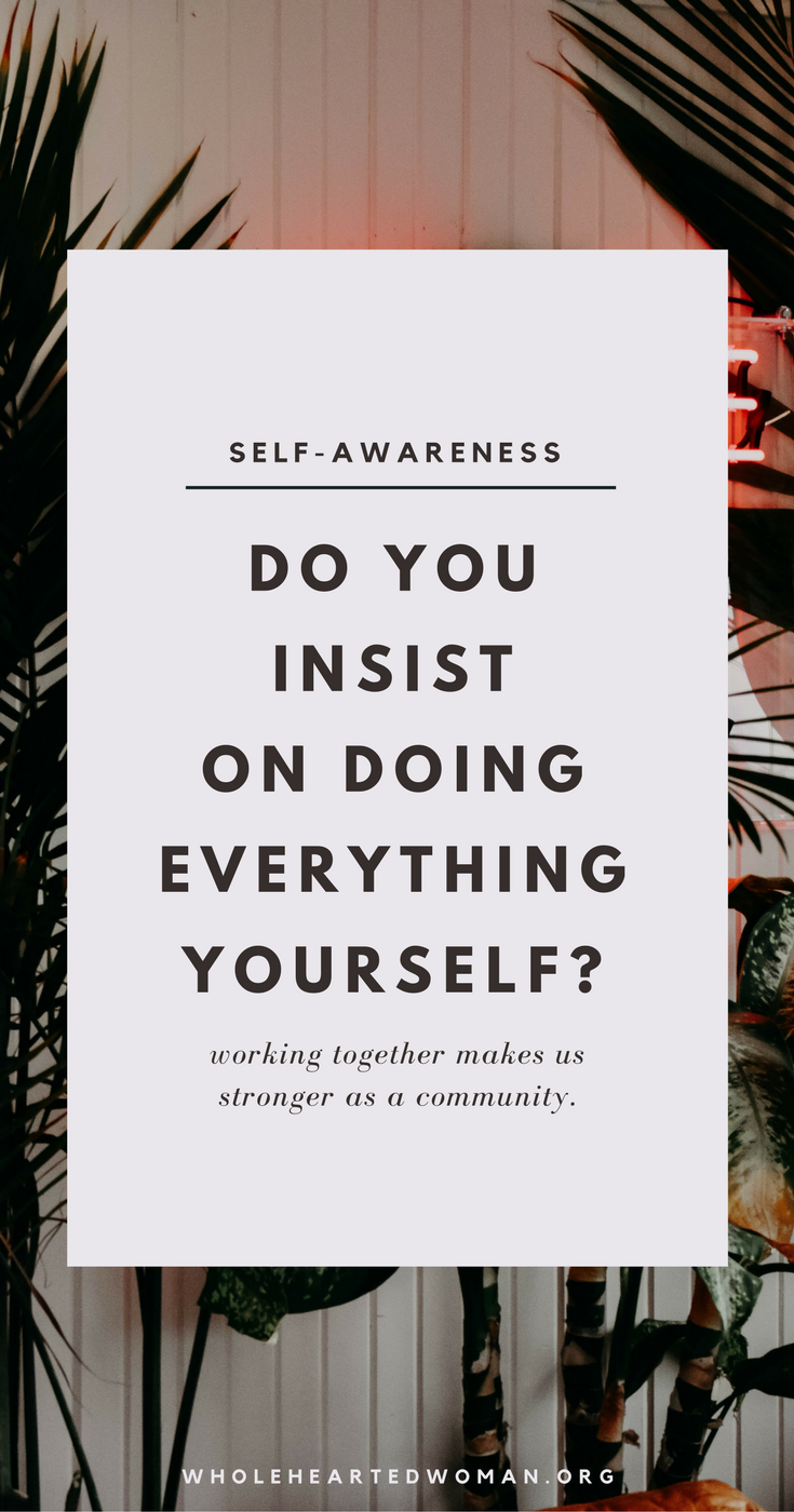 Why We Do We Insist On Doing Everything Ourselves? | Personal Growth and Development | Community | Lifestyle | Entrepreneurship | Wholehearted Woman
