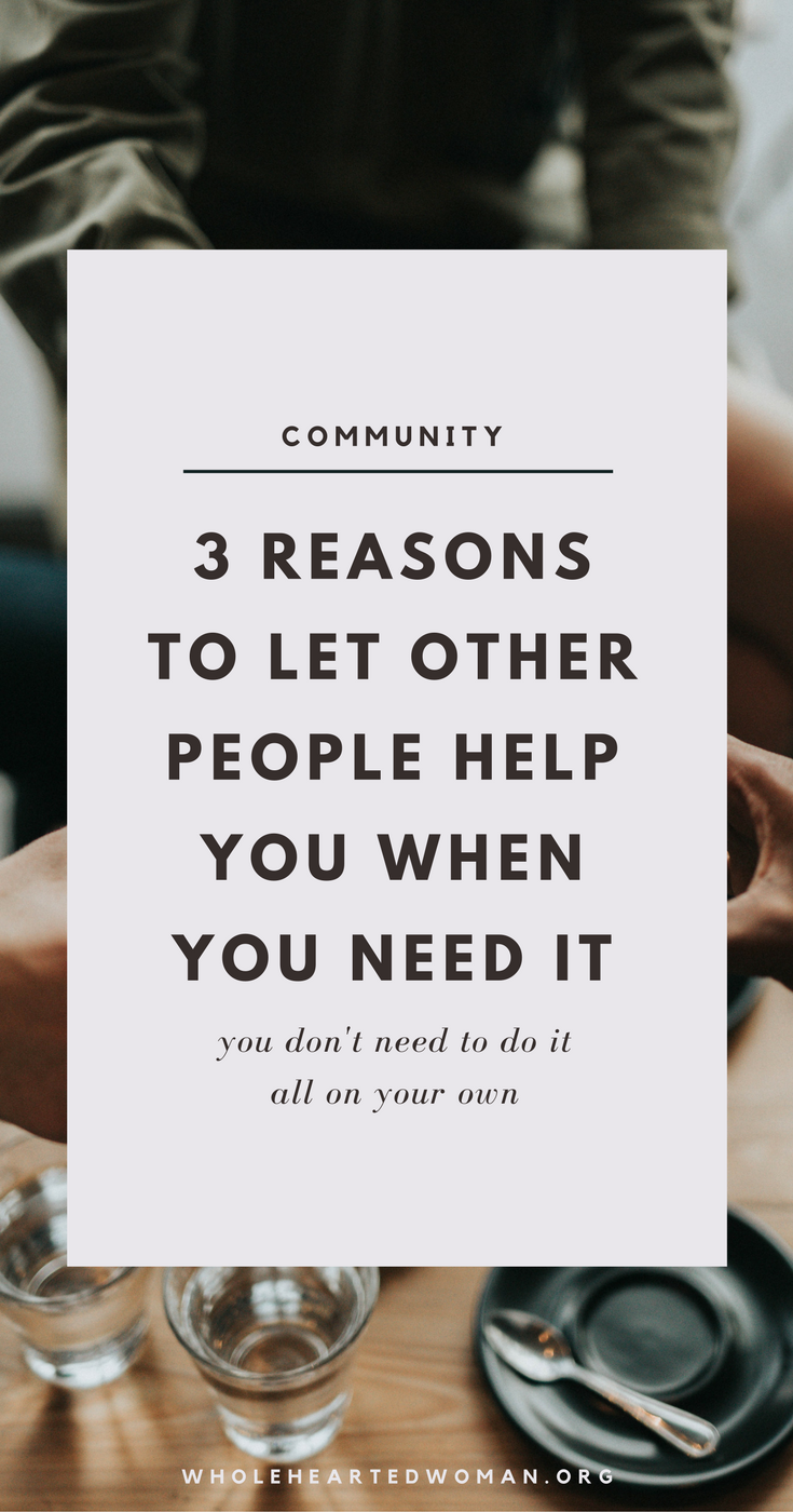 3 Reasons To Let Other People Help You When You Need It | Stop Trying To Do It All On Your Own | You Don't Need To Do It All On Your Own | Why Do We Insist On Doing It All On Our Own? | Personal Growth & Development | Life Advice | Community | Helping Others | Empowered Women Empower Other Women | Wholehearted Woman