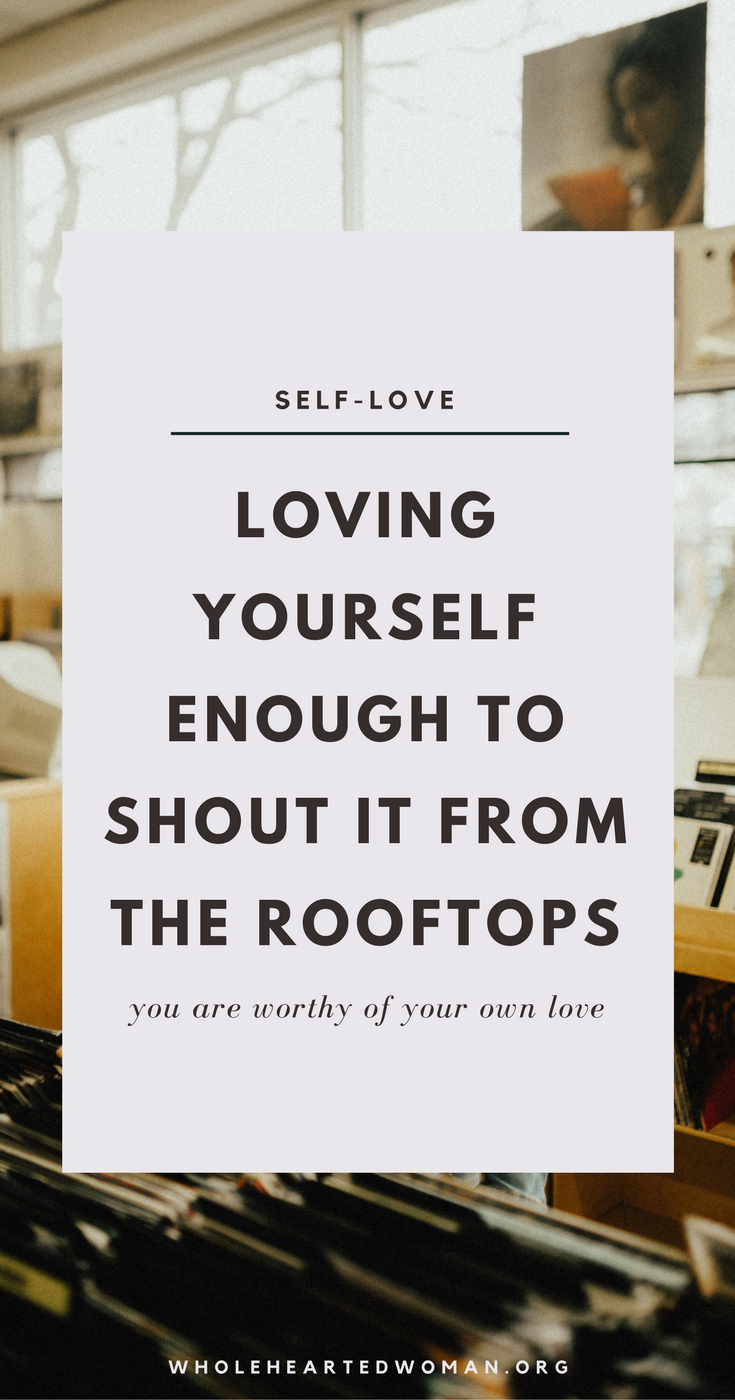 Loving Yourself Enough To Shout It From The Rooftops | Self-Love | Self-Care | Personal Growth & Development | Life Advice | Community | Helping Others | Wholehearted Woman | Unconditionally Loving Yourself | Loving Yourself Helps You Love Others
